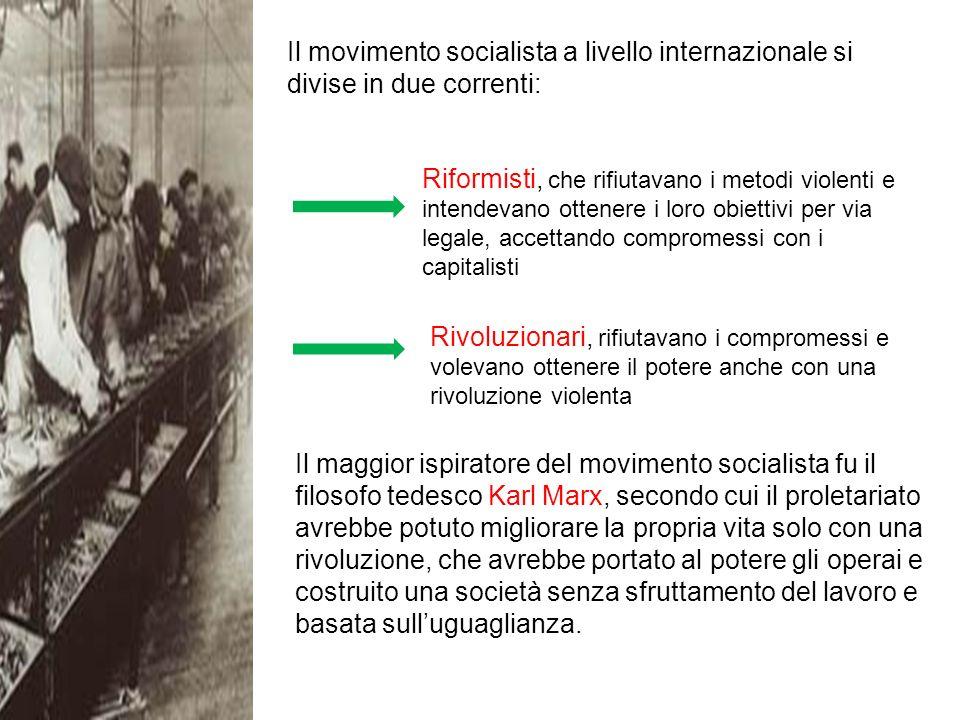 Il movimento socialista a livello internazionale si divise in due correnti: Rivoluzionari, rifiutavano i compromessi e volevano ottenere il potere anche con una rivoluzione violenta Riformisti, che rifiutavano i metodi violenti e intendevano ottenere i loro obiettivi per via legale, accettando compromessi con i capitalisti Il maggior ispiratore del movimento socialista fu il filosofo tedesco Karl Marx, secondo cui il proletariato avrebbe potuto migliorare la propria vita solo con una rivoluzione, che avrebbe portato al potere gli operai e costruito una società senza sfruttamento del lavoro e basata sulluguaglianza.