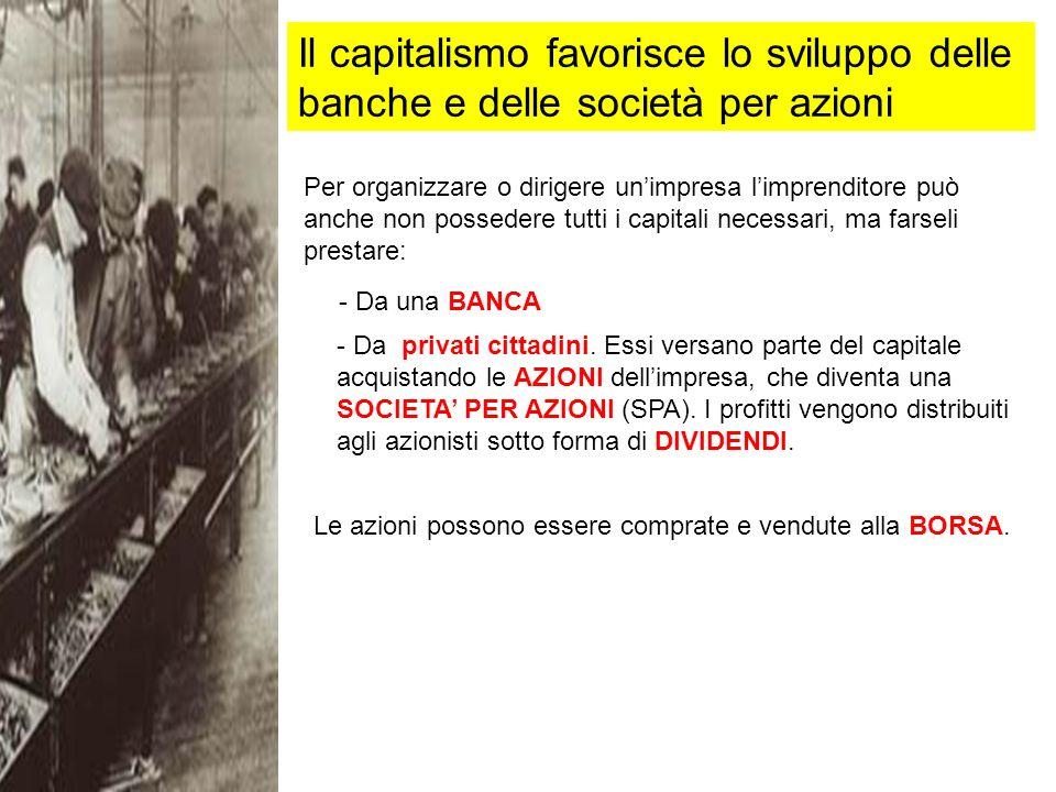 Il capitalismo favorisce lo sviluppo delle banche e delle società per azioni Per organizzare o dirigere unimpresa limprenditore può anche non possedere tutti i capitali necessari, ma farseli prestare: - Da una BANCA - Da privati cittadini.