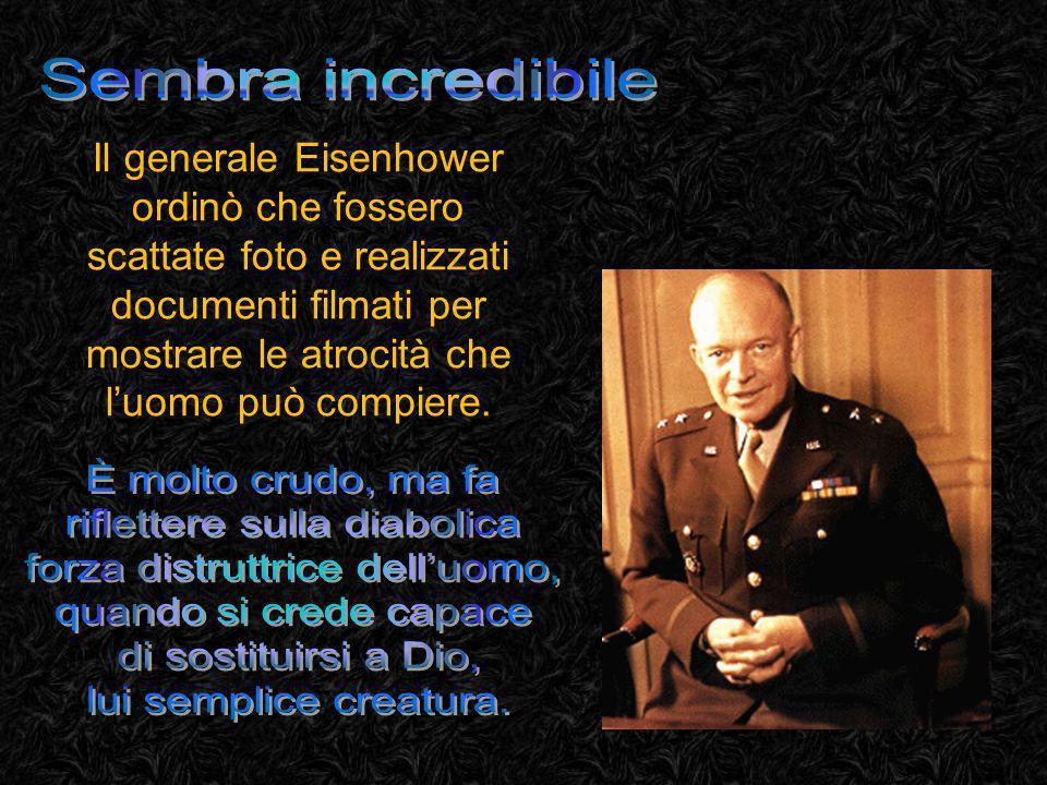 Il generale Eisenhower ordinò che fossero scattate foto e realizzati documenti filmati per mostrare le atrocità che luomo può compiere.
