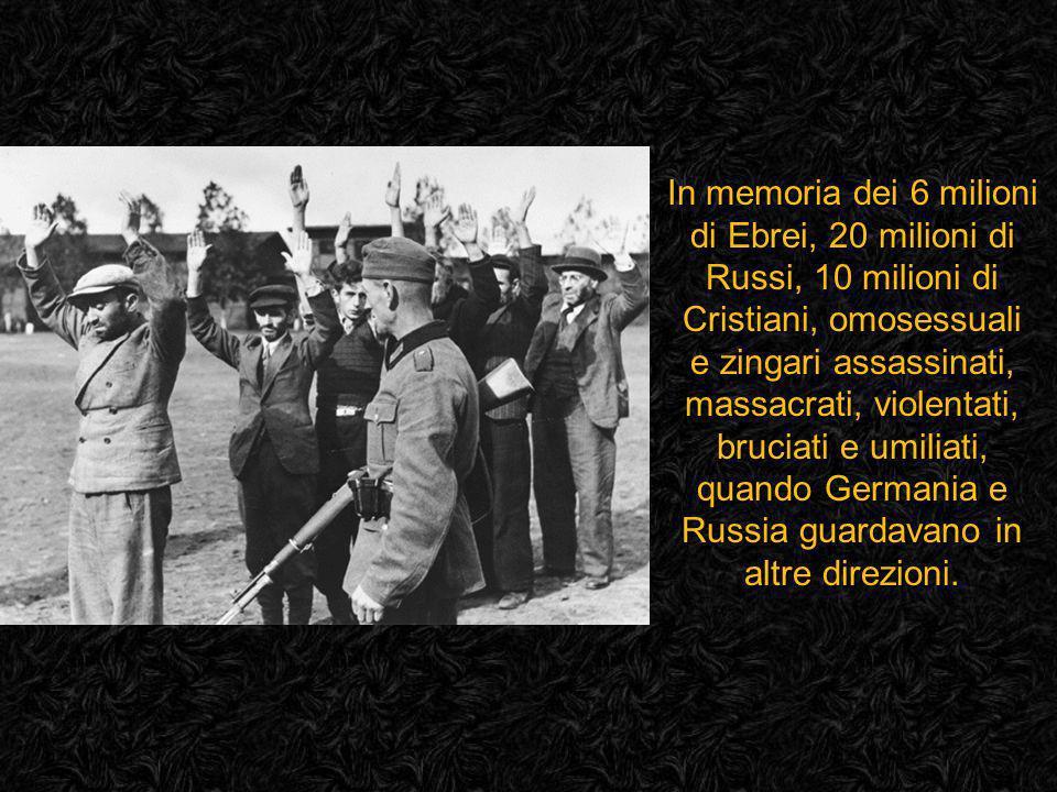 In memoria dei 6 milioni di Ebrei, 20 milioni di Russi, 10 milioni di Cristiani, omosessuali e zingari assassinati, massacrati, violentati, bruciati e umiliati, quando Germania e Russia guardavano in altre direzioni.