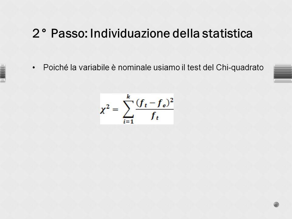 2° Passo: Individuazione della statistica Poiché la variabile è nominale usiamo il test del Chi-quadrato