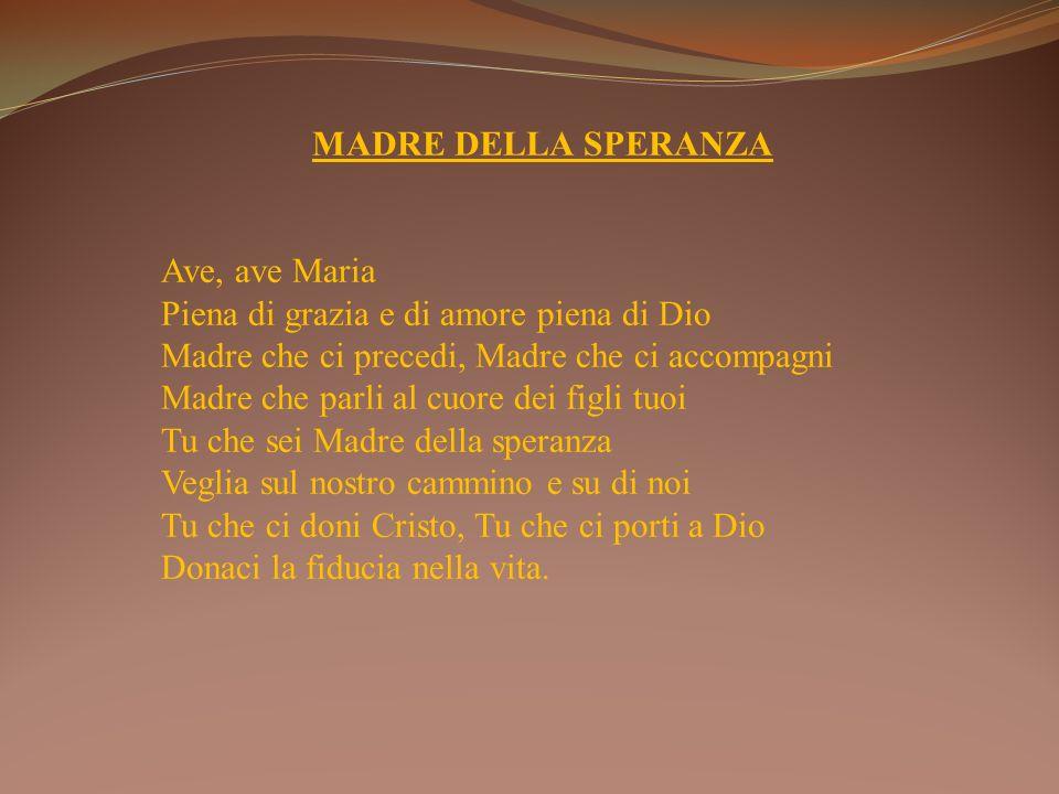 MADRE DELLA SPERANZA Ave, ave Maria Piena di grazia e di amore piena di Dio Madre che ci precedi, Madre che ci accompagni Madre che parli al cuore dei
