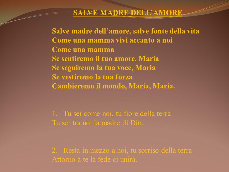 SALVE MADRE DELLAMORE Salve madre dellamore, salve fonte della vita Come una mamma vivi accanto a noi Come una mamma Se sentiremo il tuo amore, Maria