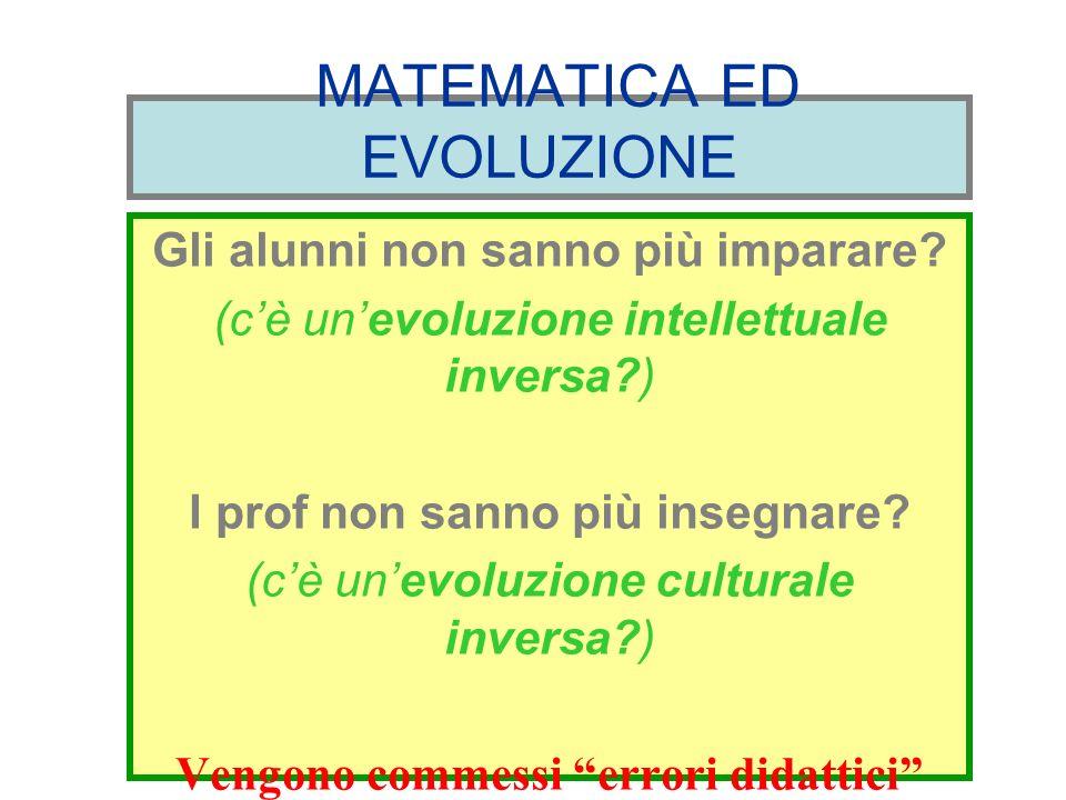 MATEMATICA ED EVOLUZIONE Gli alunni non sanno più imparare? (cè unevoluzione intellettuale inversa?) I prof non sanno più insegnare? (cè unevoluzione