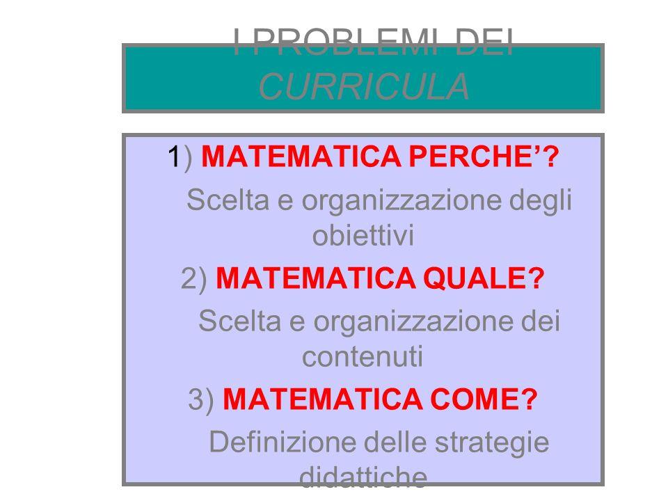 I PROBLEMI DEI CURRICULA 1) MATEMATICA PERCHE? Scelta e organizzazione degli obiettivi 2) MATEMATICA QUALE? Scelta e organizzazione dei contenuti 3) M