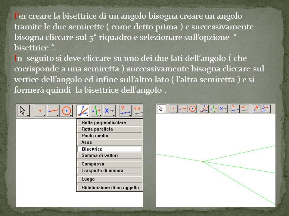 Per creare la bisettrice di un angolo bisogna creare un angolo tramite le due semirette ( come detto prima ) e successivamente bisogna cliccare sul 5° riquadro e selezionare sullopzione bisettrice.