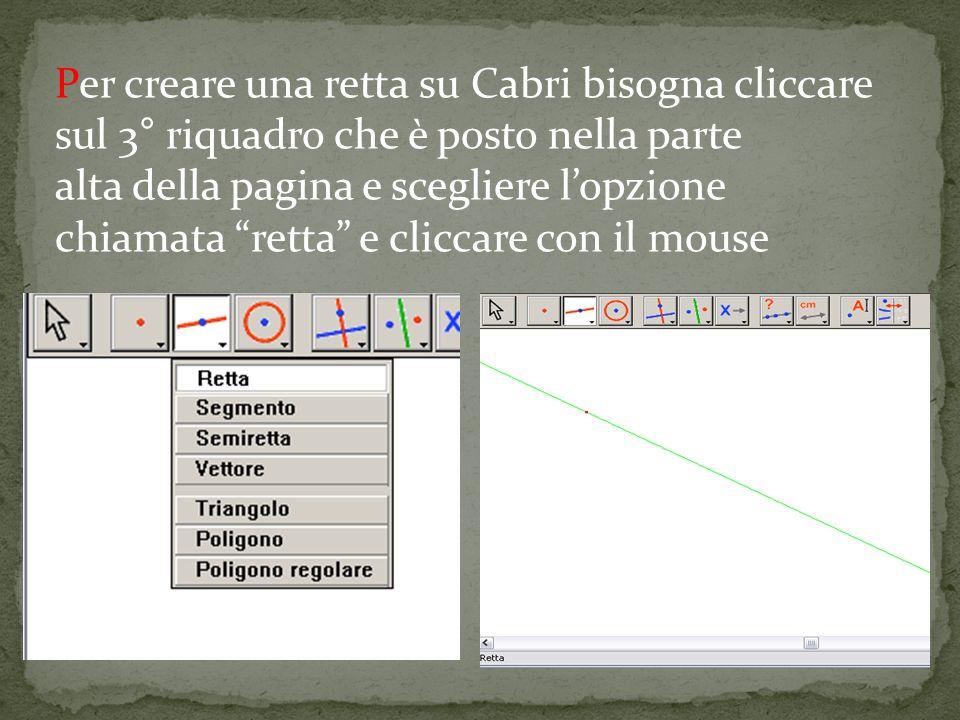 Per creare una retta su Cabri bisogna cliccare sul 3° riquadro che è posto nella parte alta della pagina e scegliere lopzione chiamata retta e cliccare con il mouse