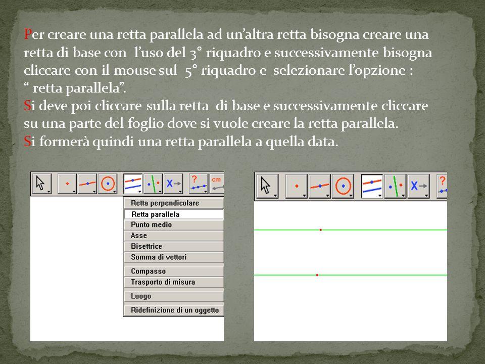 Per creare una retta parallela ad unaltra retta bisogna creare una retta di base con luso del 3° riquadro e successivamente bisogna cliccare con il mouse sul 5° riquadro e selezionare lopzione : retta parallela.