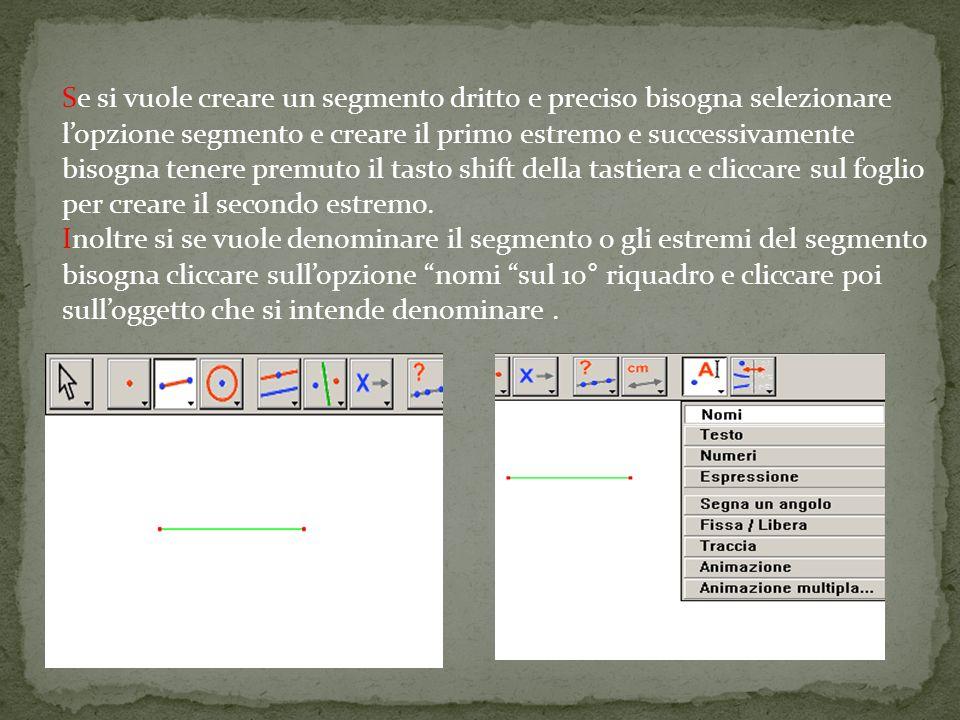 Se si vuole creare un segmento dritto e preciso bisogna selezionare lopzione segmento e creare il primo estremo e successivamente bisogna tenere premuto il tasto shift della tastiera e cliccare sul foglio per creare il secondo estremo.