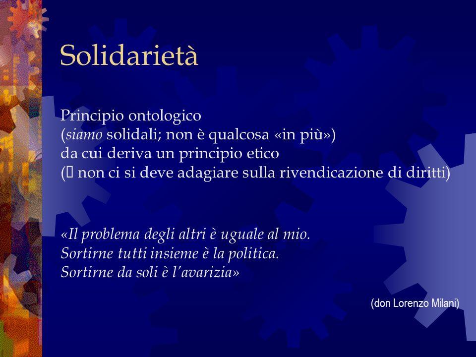 Solidarietà Principio ontologico ( siamo solidali; non è qualcosa «in più») da cui deriva un principio etico ( non ci si deve adagiare sulla rivendicazione di diritti) «Il problema degli altri è uguale al mio.