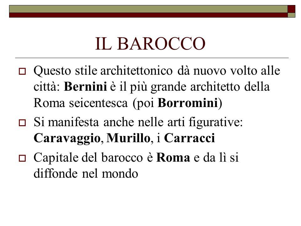 IL BAROCCO Questo stile architettonico dà nuovo volto alle città: Bernini è il più grande architetto della Roma seicentesca (poi Borromini) Si manifes