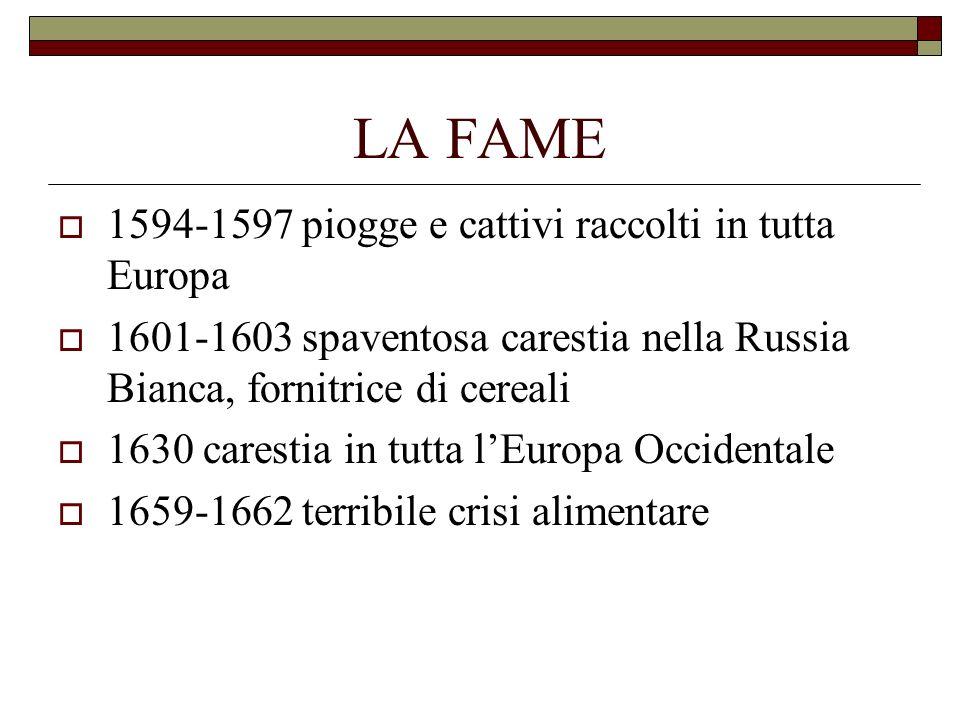 LA FAME 1594-1597 piogge e cattivi raccolti in tutta Europa 1601-1603 spaventosa carestia nella Russia Bianca, fornitrice di cereali 1630 carestia in