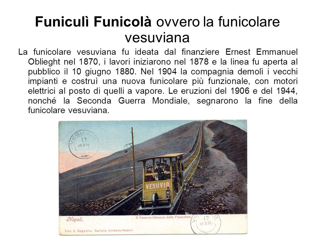 Funiculì Funicolà ovvero la funicolare vesuviana La funicolare vesuviana fu ideata dal finanziere Ernest Emmanuel Oblieght nel 1870, i lavori iniziarono nel 1878 e la linea fu aperta al pubblico il 10 giugno 1880.
