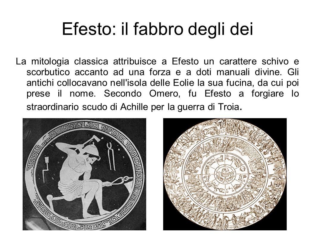 Efesto: il fabbro degli dei La mitologia classica attribuisce a Efesto un carattere schivo e scorbutico accanto ad una forza e a doti manuali divine.