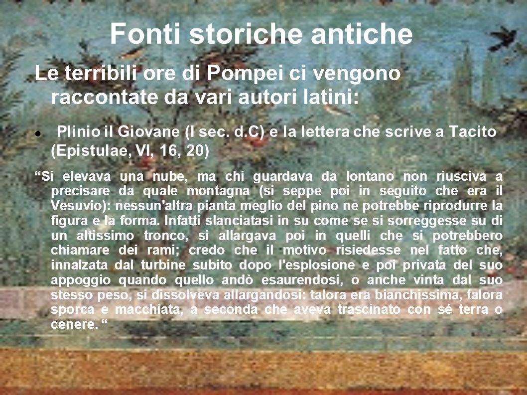 Fonti storiche antiche Le terribili ore di Pompei ci vengono raccontate da vari autori latini: Plinio il Giovane (I sec.