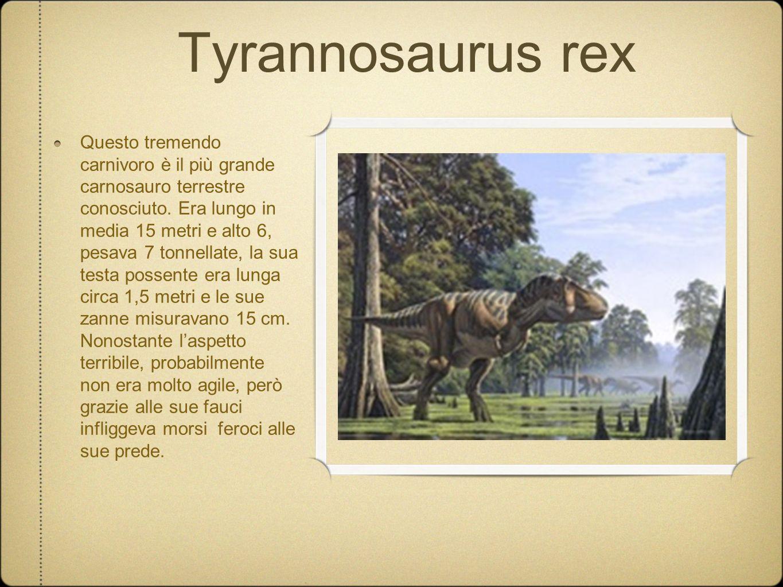 Tyrannosaurus rex Questo tremendo carnivoro è il più grande carnosauro terrestre conosciuto. Era lungo in media 15 metri e alto 6, pesava 7 tonnellate