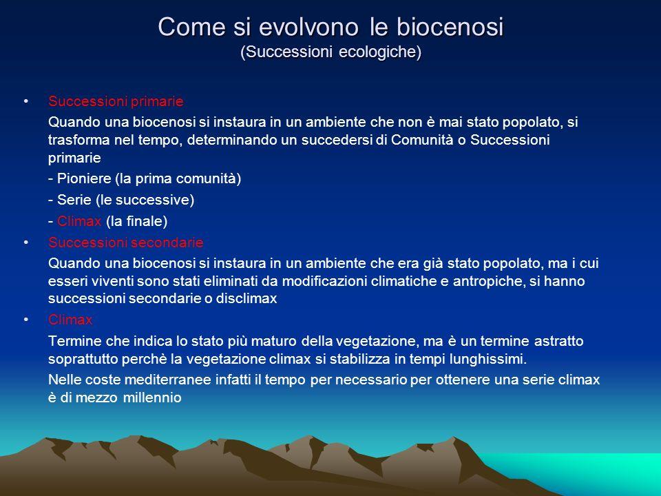 Come si evolvono le biocenosi (Successioni ecologiche) Successioni primarie Quando una biocenosi si instaura in un ambiente che non è mai stato popolato, si trasforma nel tempo, determinando un succedersi di Comunità o Successioni primarie - Pioniere (la prima comunità) - Serie (le successive) - Climax (la finale) Successioni secondarie Quando una biocenosi si instaura in un ambiente che era già stato popolato, ma i cui esseri viventi sono stati eliminati da modificazioni climatiche e antropiche, si hanno successioni secondarie o disclimax Climax Termine che indica lo stato più maturo della vegetazione, ma è un termine astratto soprattutto perchè la vegetazione climax si stabilizza in tempi lunghissimi.