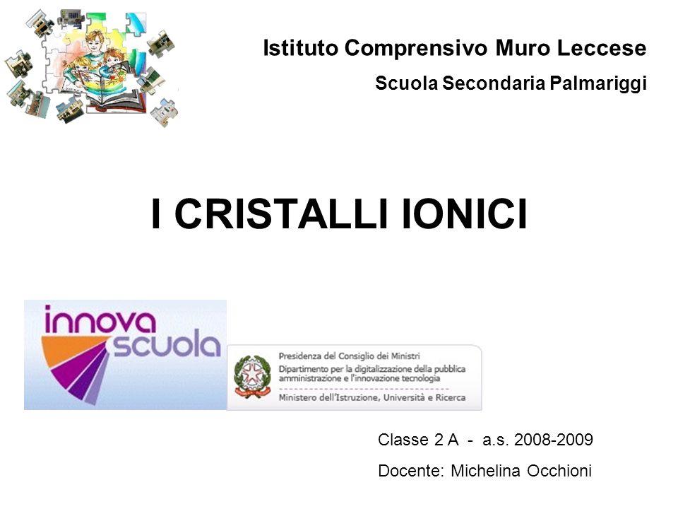 I CRISTALLI IONICI Istituto Comprensivo Muro Leccese Scuola Secondaria Palmariggi Classe 2 A - a.s. 2008-2009 Docente: Michelina Occhioni