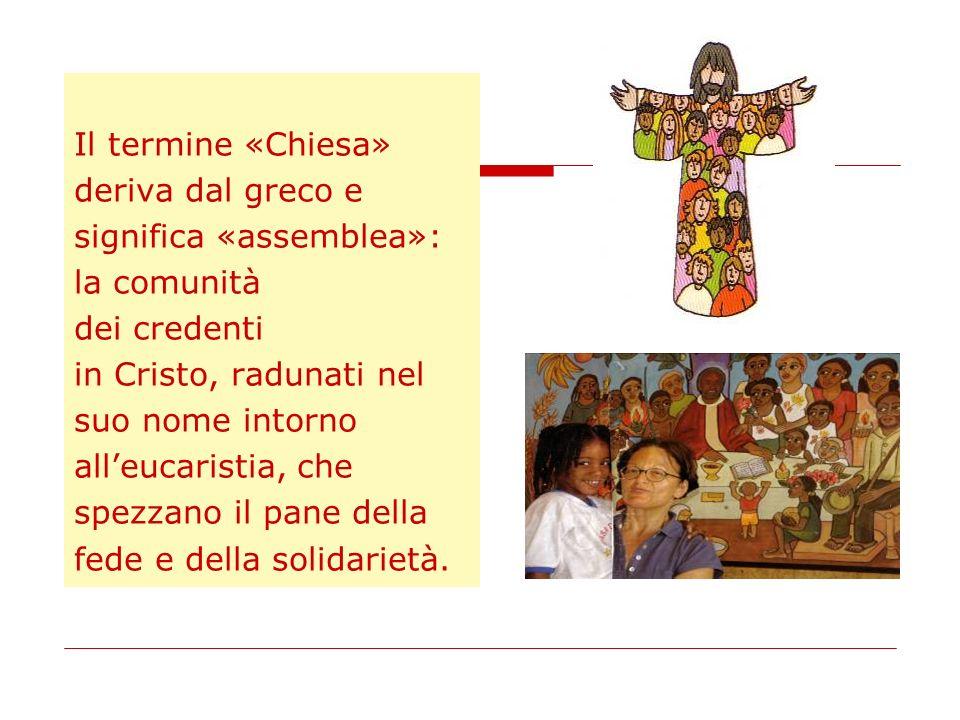 Il termine «Chiesa» deriva dal greco e significa «assemblea»: la comunità dei credenti in Cristo, radunati nel suo nome intorno alleucaristia, che spe