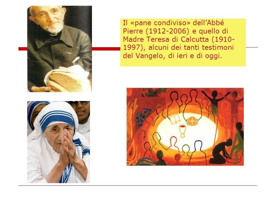 Il «pane condiviso» dellAbbé Pierre (1912-2006) e quello di Madre Teresa di Calcutta (1910- 1997), alcuni dei tanti testimoni del Vangelo, di ieri e d