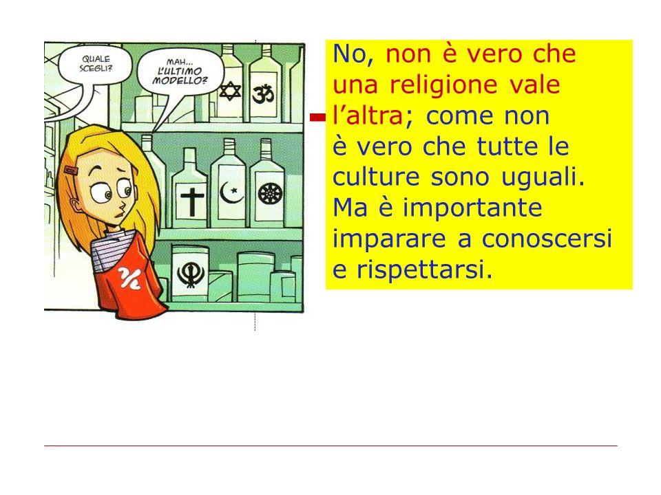 No, non è vero che una religione vale laltra; come non è vero che tutte le culture sono uguali. Ma è importante imparare a conoscersi e rispettarsi.