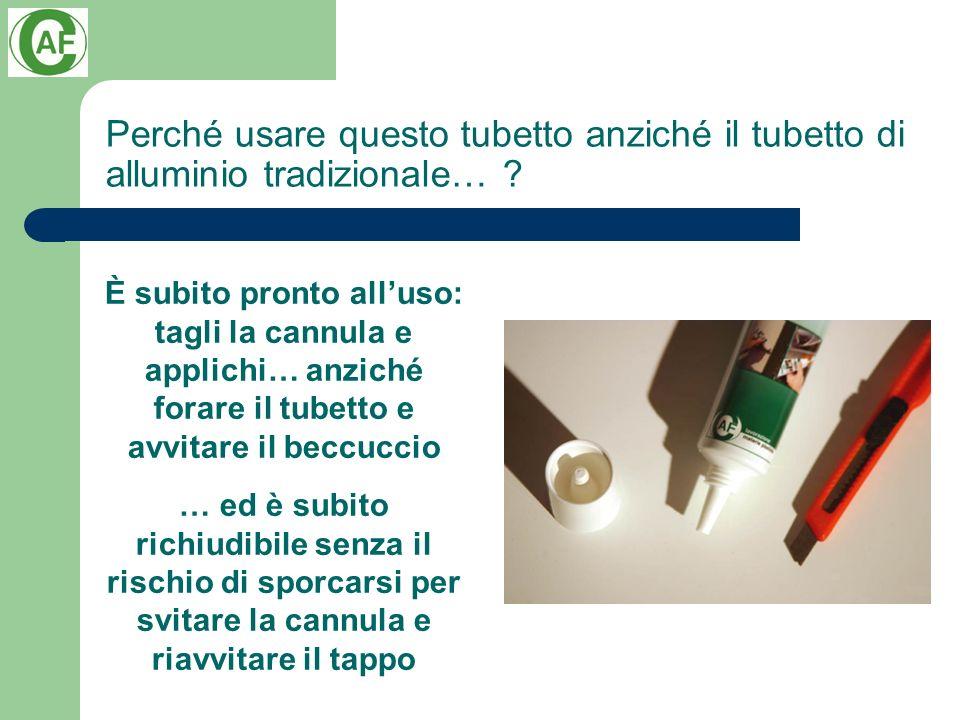 Perché usare questo tubetto anziché il tubetto di alluminio tradizionale… ? È subito pronto alluso: tagli la cannula e applichi… anziché forare il tub