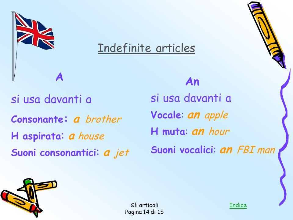 Indice Gli articoli Pagina 14 di 15 Indefinite articles A si usa davanti a Consonante : a brother H aspirata : a house Suoni consonantici : a jet An s