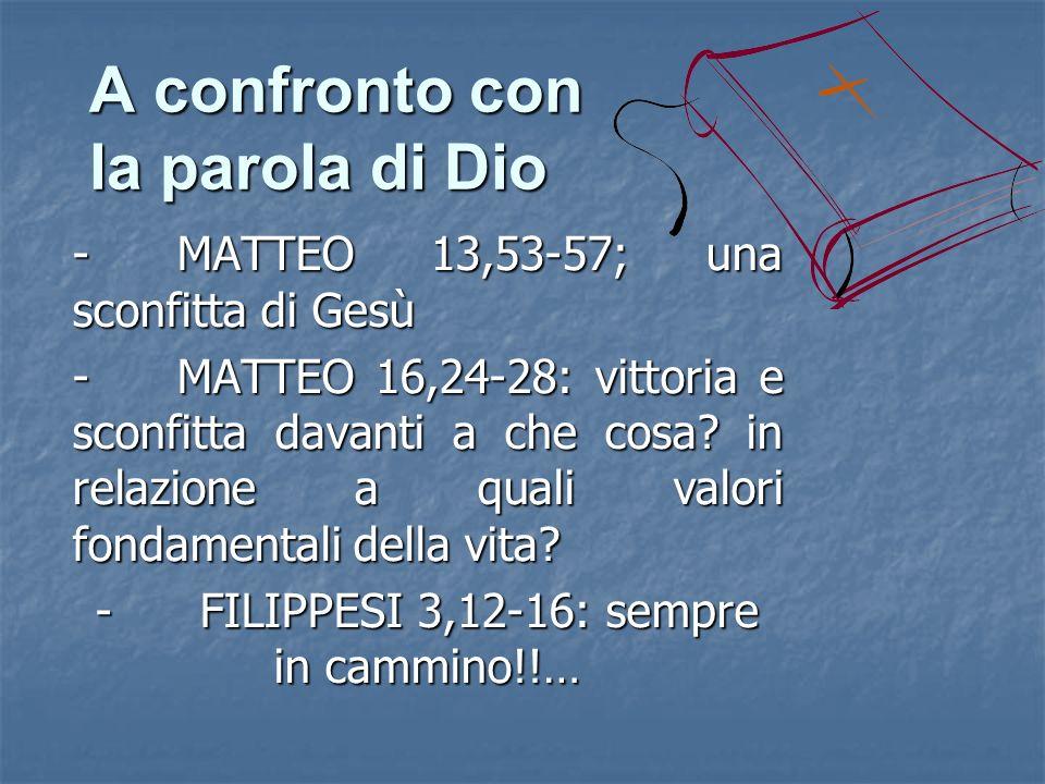 A confronto con la parola di Dio -MATTEO 13,53-57; una sconfitta di Gesù -MATTEO 16,24-28: vittoria e sconfitta davanti a che cosa? in relazione a qua
