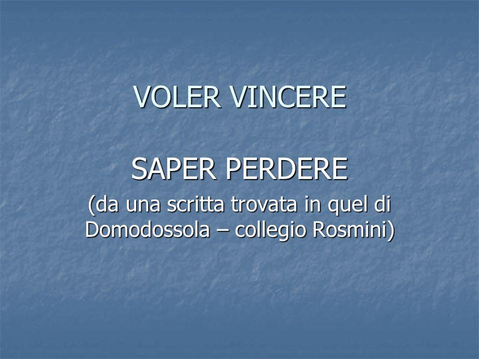 VOLER VINCERE SAPER PERDERE (da una scritta trovata in quel di Domodossola – collegio Rosmini)