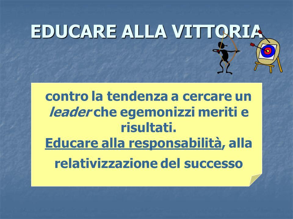 EDUCARE ALLA VITTORIA contro la tendenza a cercare un leader che egemonizzi meriti e risultati. Educare alla responsabilità, alla relativizzazione del