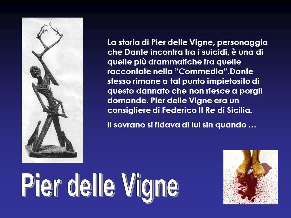 La storia di Pier delle Vigne, personaggio che Dante incontra tra i suicidi, è una di quelle più drammatiche fra quelle raccontate nella Commedia.Dant