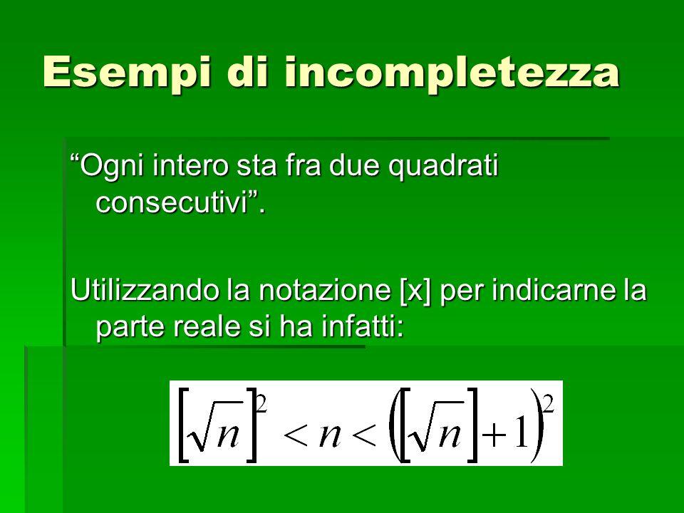 Esempi di incompletezza Ogni intero sta fra due quadrati consecutivi. Utilizzando la notazione [x] per indicarne la parte reale si ha infatti: