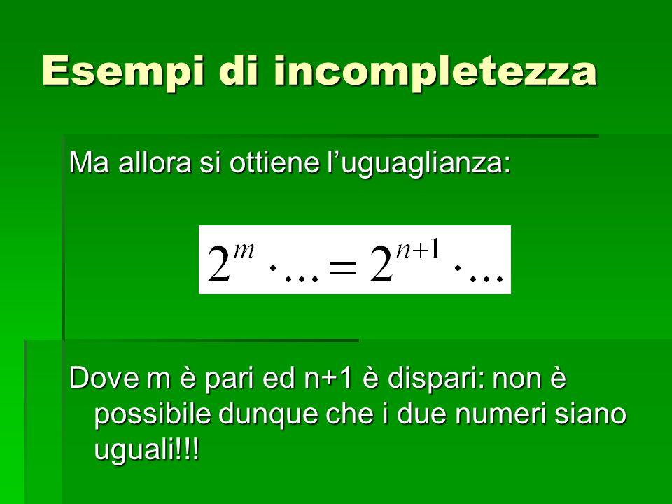 Ma allora si ottiene luguaglianza: Dove m è pari ed n+1 è dispari: non è possibile dunque che i due numeri siano uguali!!! Esempi di incompletezza