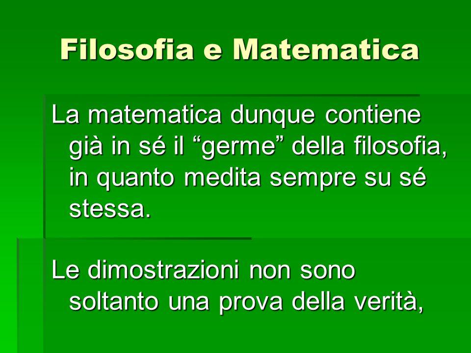 La matematica dunque contiene già in sé il germe della filosofia, in quanto medita sempre su sé stessa. Le dimostrazioni non sono soltanto una prova d