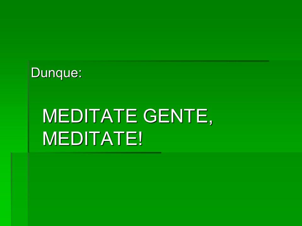 Dunque: MEDITATE GENTE, MEDITATE!