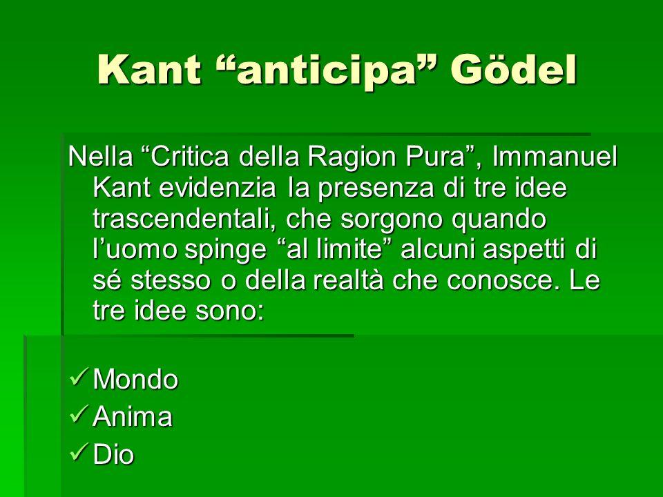 Kant anticipa Gödel Nella Critica della Ragion Pura, Immanuel Kant evidenzia la presenza di tre idee trascendentali, che sorgono quando luomo spinge a