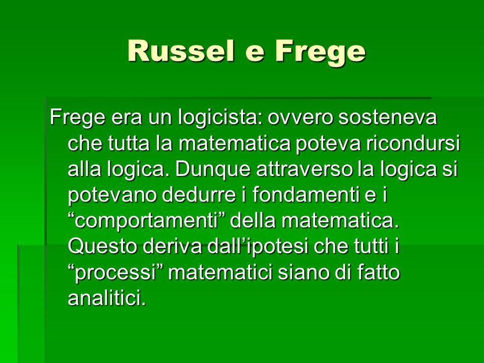 Russel e Frege Frege era un logicista: ovvero sosteneva che tutta la matematica poteva ricondursi alla logica. Dunque attraverso la logica si potevano