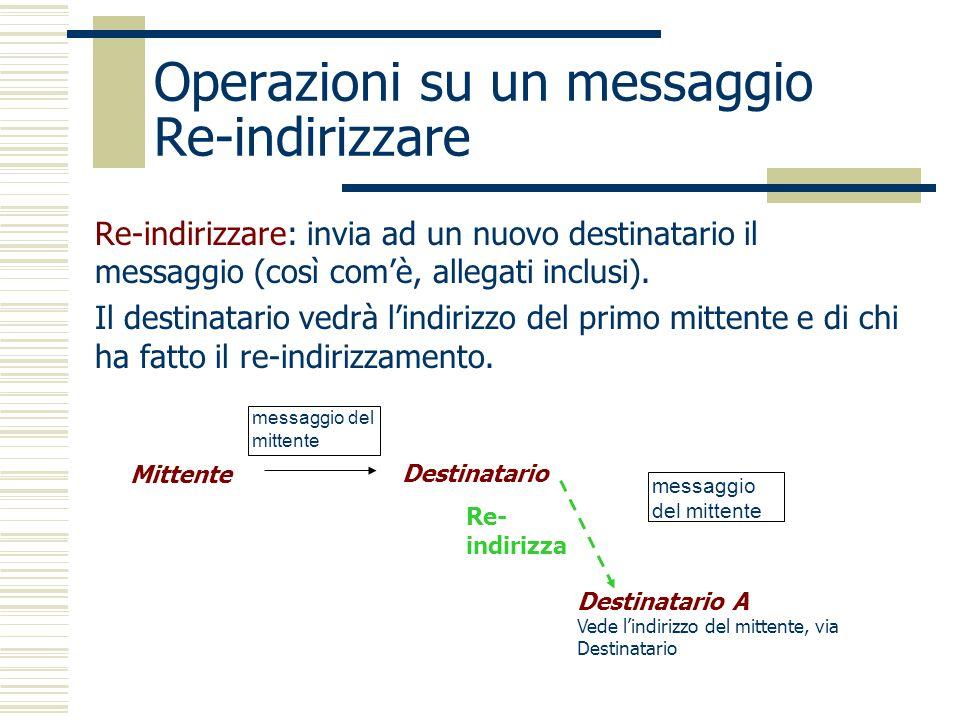Operazioni su un messaggio Re-indirizzare Re-indirizzare: invia ad un nuovo destinatario il messaggio (così comè, allegati inclusi).