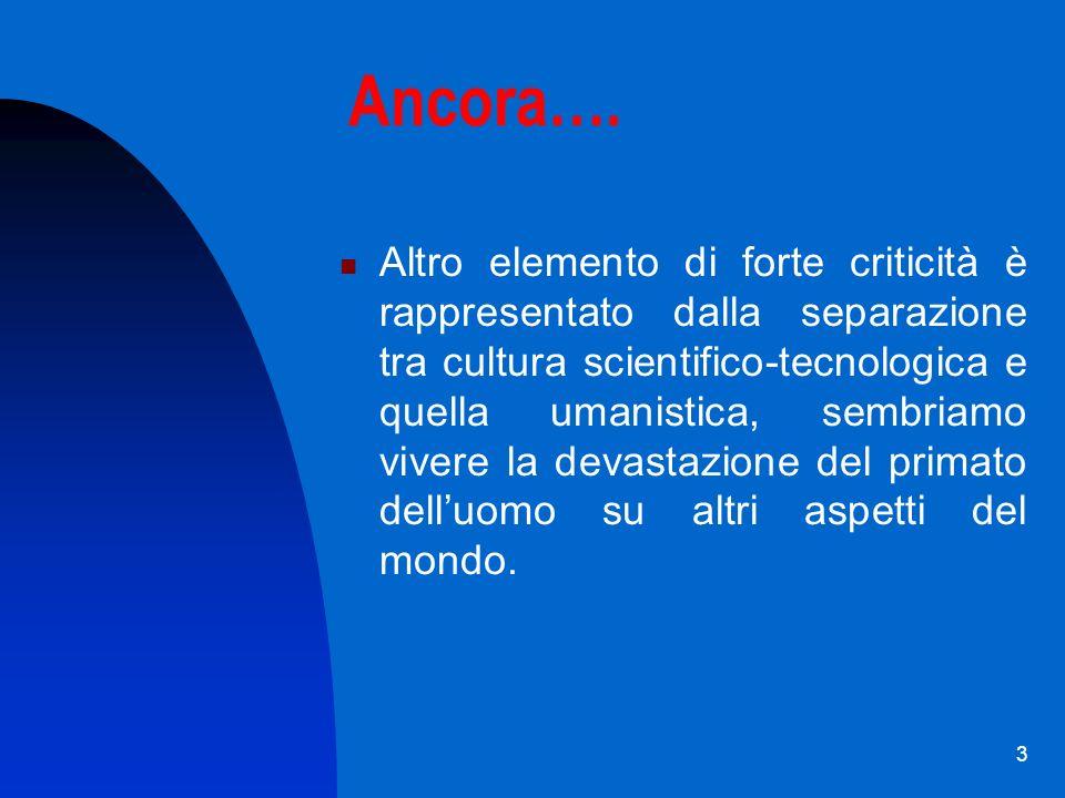 3 Ancora…. Altro elemento di forte criticità è rappresentato dalla separazione tra cultura scientifico-tecnologica e quella umanistica, sembriamo vive