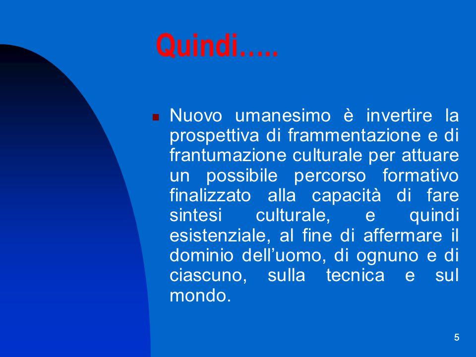 5 Quindi….. Nuovo umanesimo è invertire la prospettiva di frammentazione e di frantumazione culturale per attuare un possibile percorso formativo fina