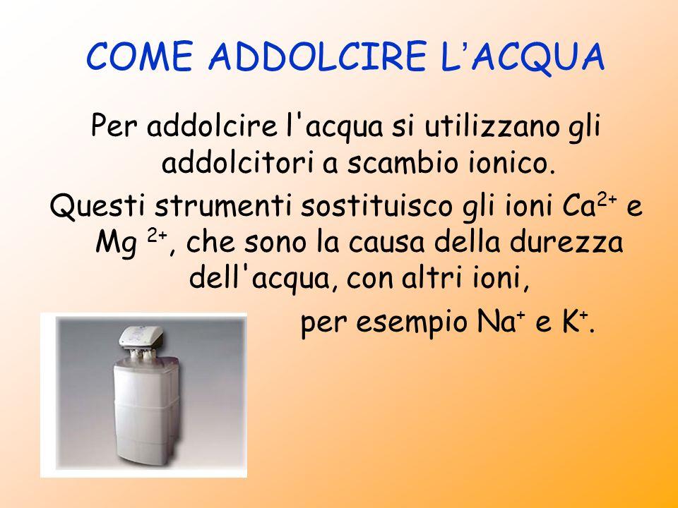 COME ADDOLCIRE L ACQUA Per addolcire l'acqua si utilizzano gli addolcitori a scambio ionico. Questi strumenti sostituisco gli ioni Ca 2+ e Mg 2+, che