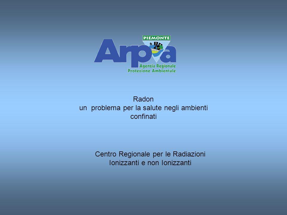 Radon un problema per la salute negli ambienti confinati Centro Regionale per le Radiazioni Ionizzanti e non Ionizzanti