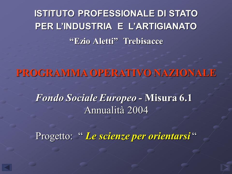 PROGRAMMA OPERATIVO NAZIONALE Fondo Sociale Europeo - Misura 6.1 Annualità 2004 Progetto: Le scienze per orientarsi Progetto: Le scienze per orientars