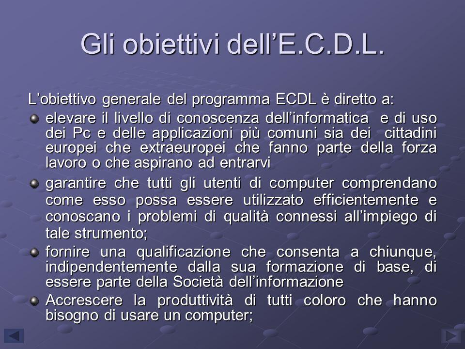 Gli obiettivi dellE.C.D.L. Lobiettivo generale del programma ECDL è diretto a: elevare il livello di conoscenza dellinformatica e di uso dei Pc e dell