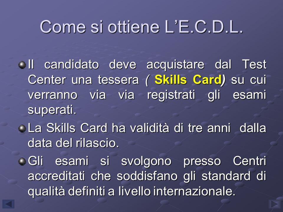 Come si ottiene LE.C.D.L. Il candidato deve acquistare dal Test Center una tessera ( Skills Card) su cui verranno via via registrati gli esami superat