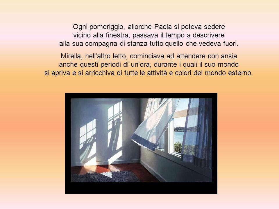 Ogni pomeriggio, allorché Paola si poteva sedere vicino alla finestra, passava il tempo a descrivere alla sua compagna di stanza tutto quello che vede