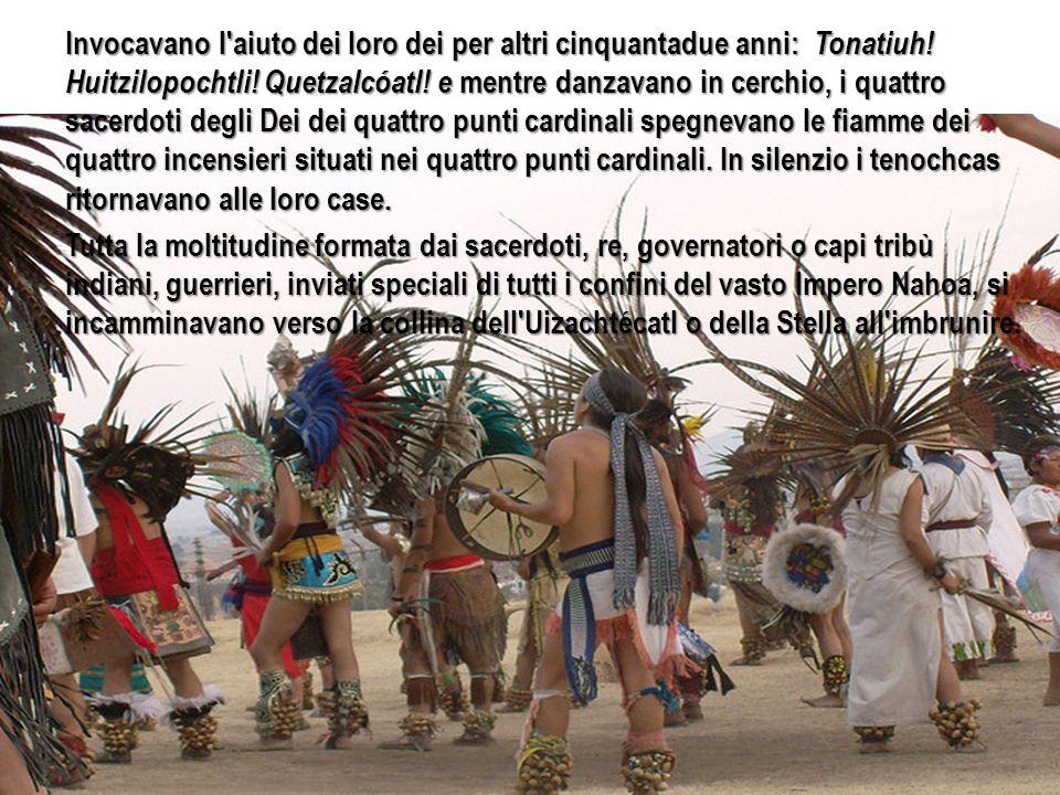 Invocavano l'aiuto dei loro dei per altri cinquantadue anni: Tonatiuh! Huitzilopochtli! Quetzalcóatl! e mentre danzavano in cerchio, i quattro sacerdo