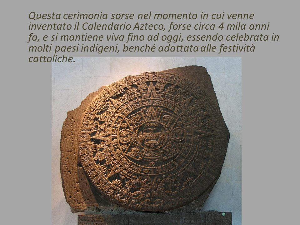 Questa cerimonia sorse nel momento in cui venne inventato il Calendario Azteco, forse circa 4 mila anni fa, e si mantiene viva fino ad oggi, essendo c