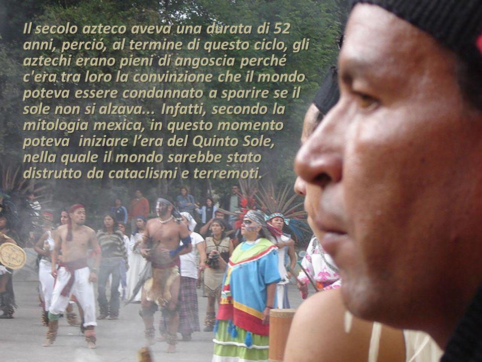 Il secolo azteco aveva una durata di 52 anni, perció, al termine di questo ciclo, gli aztechi erano pieni di angoscia perché c'era tra loro la convinz