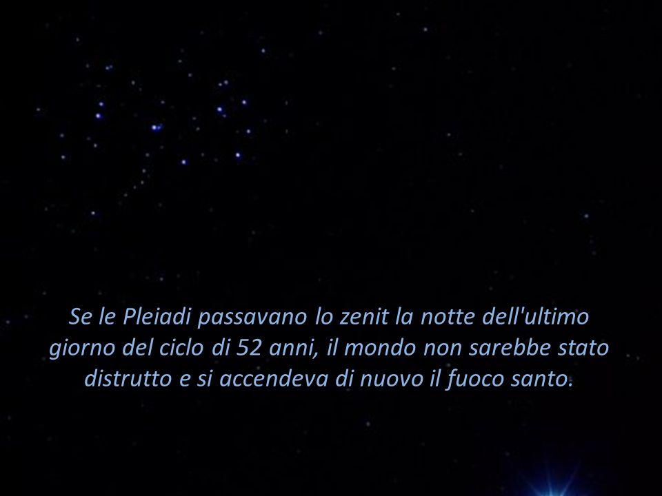 Se le Pleiadi passavano lo zenit la notte dell'ultimo giorno del ciclo di 52 anni, il mondo non sarebbe stato distrutto e si accendeva di nuovo il fuo
